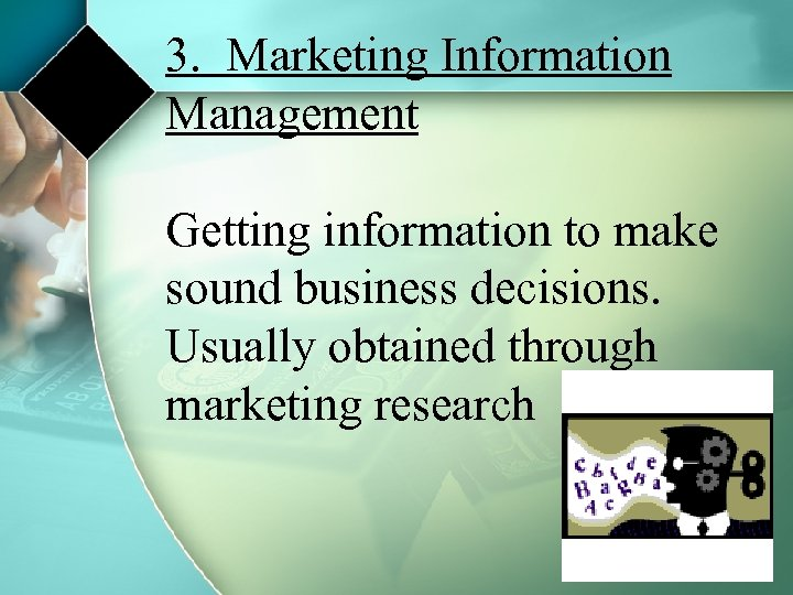 3. Marketing Information Management Getting information to make sound business decisions. Usually obtained through