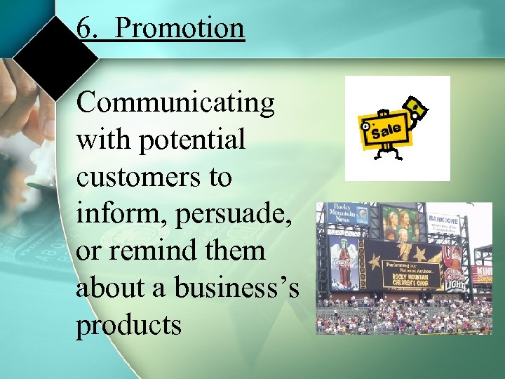 6. Promotion Communicating with potential customers to inform, persuade, or remind them about a