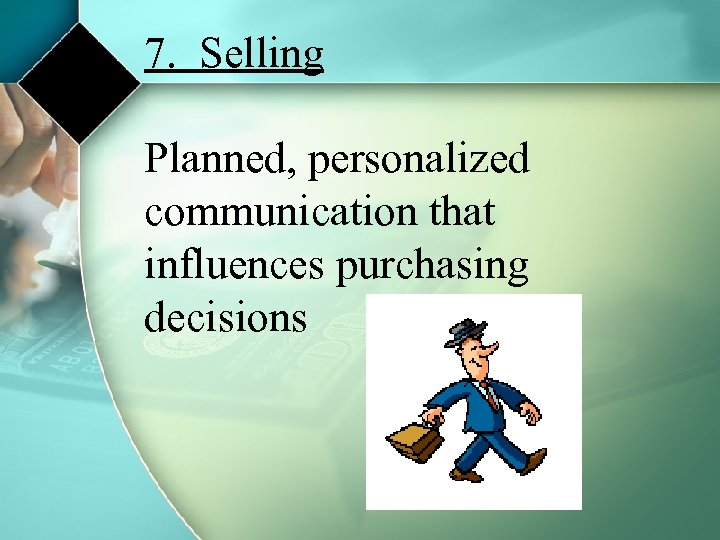 7. Selling Planned, personalized communication that influences purchasing decisions