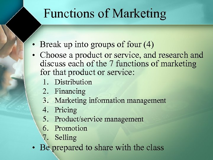 Functions of Marketing • Break up into groups of four (4) • Choose a