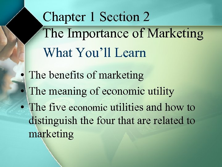 Chapter 1 Section 2 The Importance of Marketing What You'll Learn • The benefits