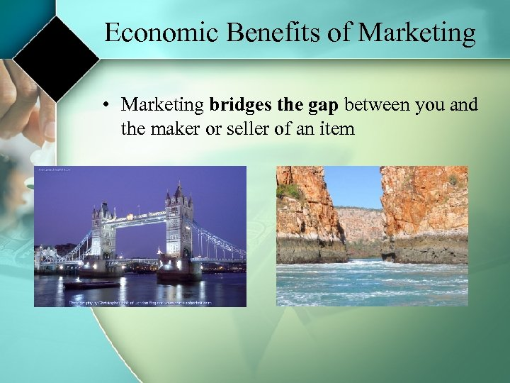 Economic Benefits of Marketing • Marketing bridges the gap between you and the maker