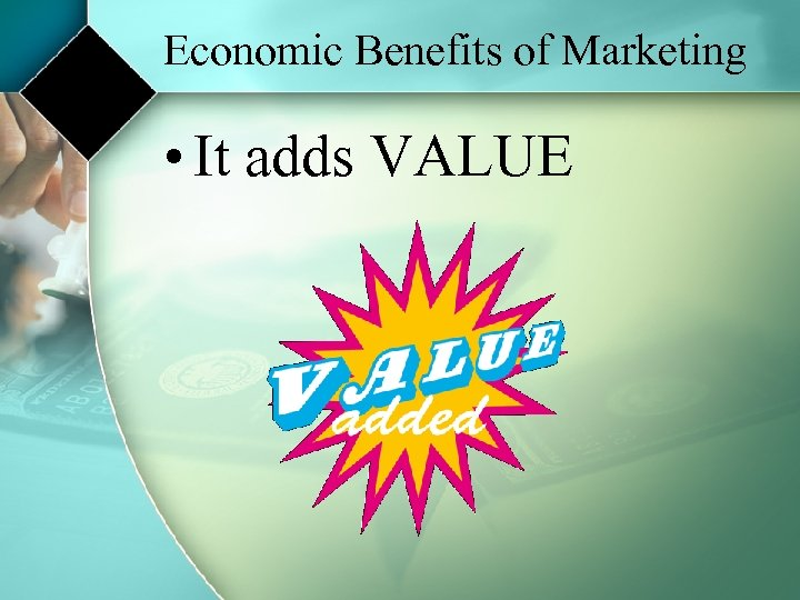 Economic Benefits of Marketing • It adds VALUE