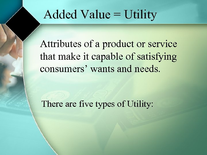 Added Value = Utility Attributes of a product or service that make it capable