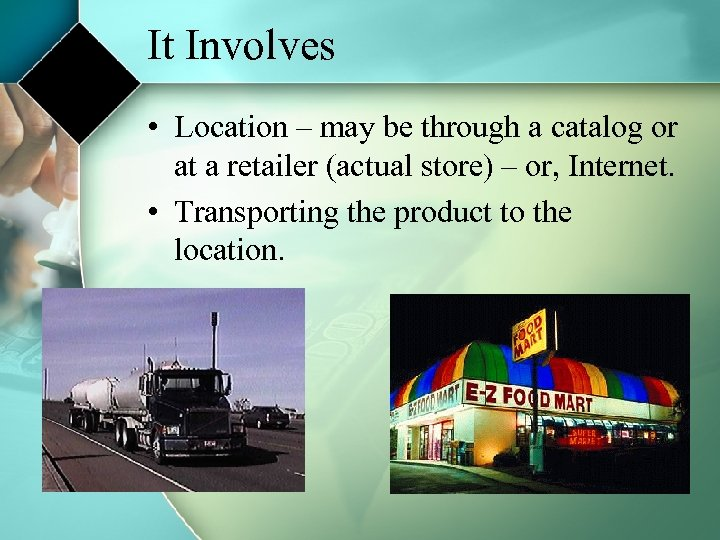 It Involves • Location – may be through a catalog or at a retailer