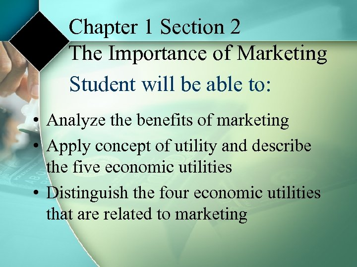 Chapter 1 Section 2 The Importance of Marketing Student will be able to: •