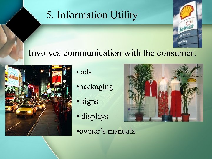 5. Information Utility Involves communication with the consumer. • ads • packaging • signs