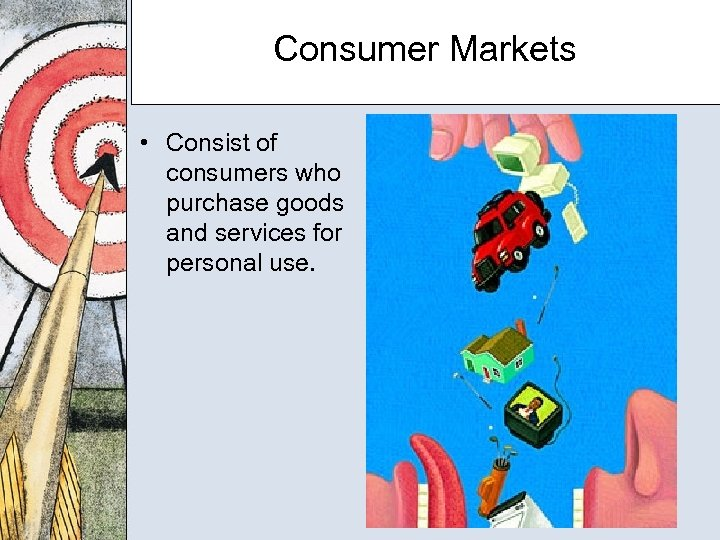 Consumer Markets • Consist of consumers who purchase goods and services for personal use.