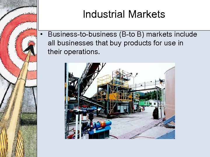 Industrial Markets • Business-to-business (B-to B) markets include all businesses that buy products for