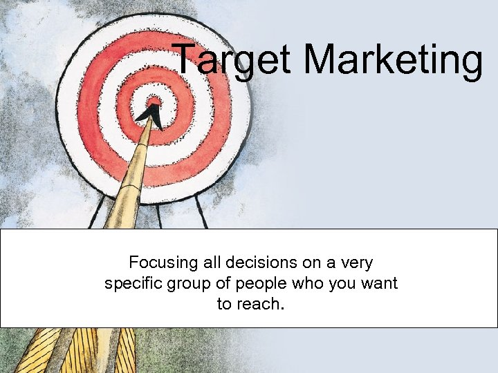 Target Marketing Focusing all decisions on a very specific group of people who you
