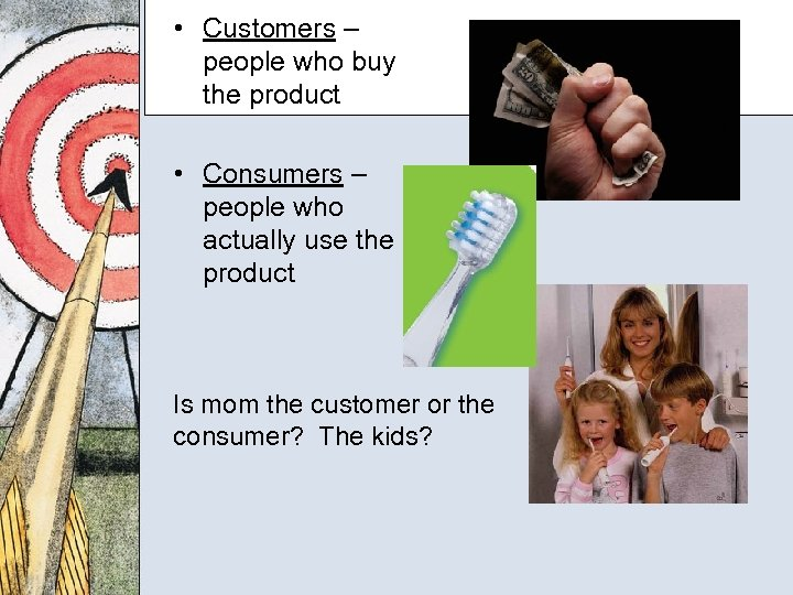 • Customers – people who buy the product • Consumers – people who