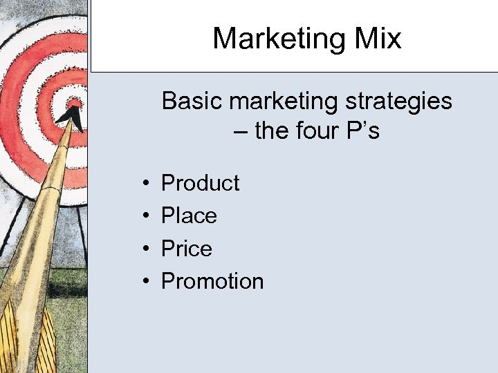 Marketing Mix Basic marketing strategies – the four P's • • Product Place Price