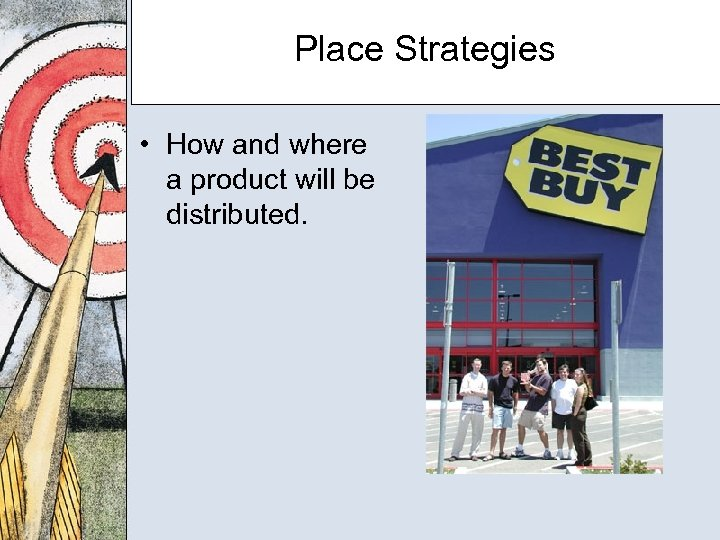Place Strategies • How and where a product will be distributed.