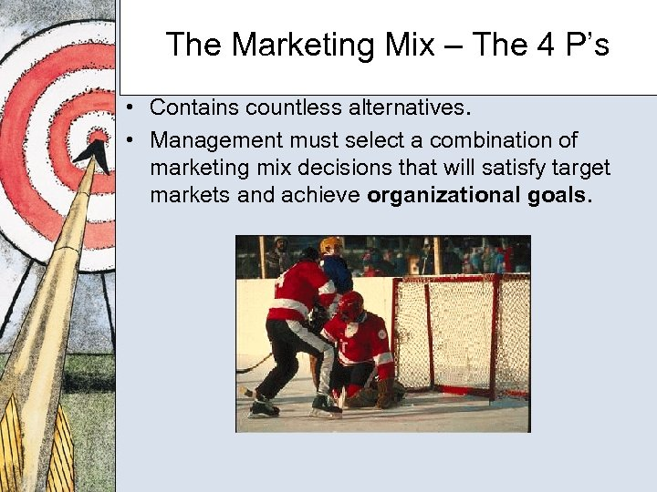 The Marketing Mix – The 4 P's • Contains countless alternatives. • Management must