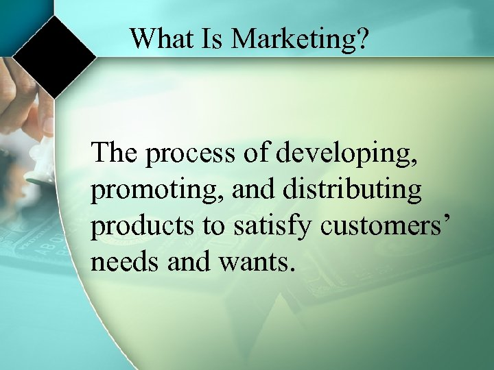 What Is Marketing? The process of developing, promoting, and distributing products to satisfy customers'