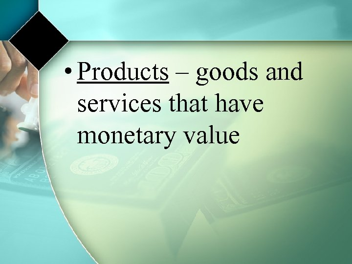 • Products – goods and services that have monetary value