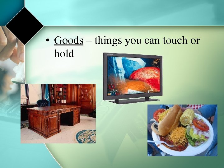 • Goods – things you can touch or hold