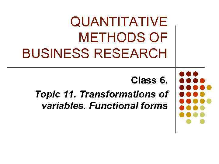 QUANTITATIVE METHODS OF BUSINESS RESEARCH Class 6. Topic 11. Transformations of variables. Functional forms