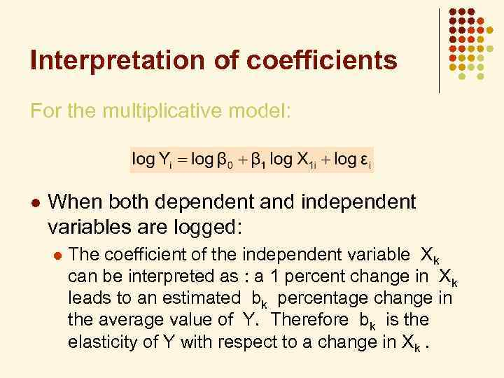 Interpretation of coefficients For the multiplicative model: l When both dependent and independent variables