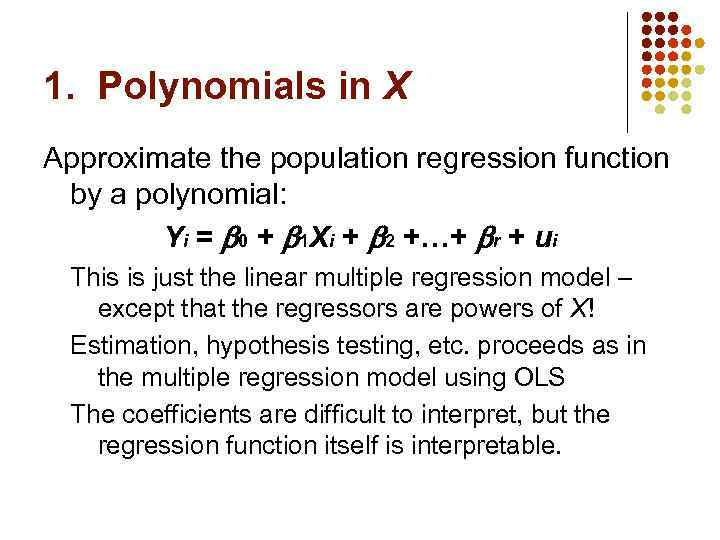 1. Polynomials in X Approximate the population regression function by a polynomial: Yi =