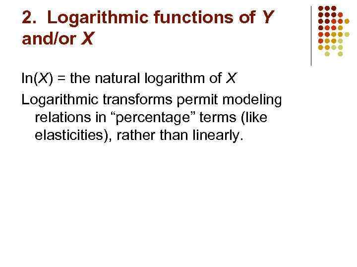 2. Logarithmic functions of Y and/or X ln(X) = the natural logarithm of X