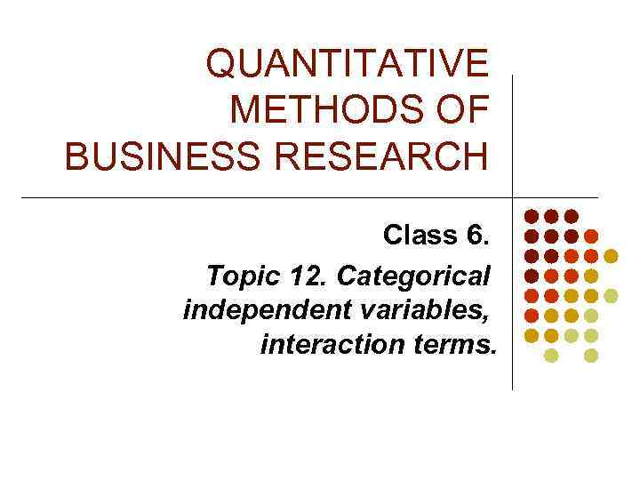 QUANTITATIVE METHODS OF BUSINESS RESEARCH Class 6. Topic 12. Categorical independent variables, interaction terms.