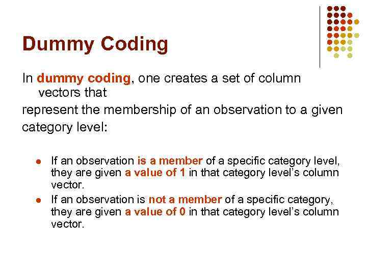 Dummy Coding In dummy coding, one creates a set of column vectors that represent