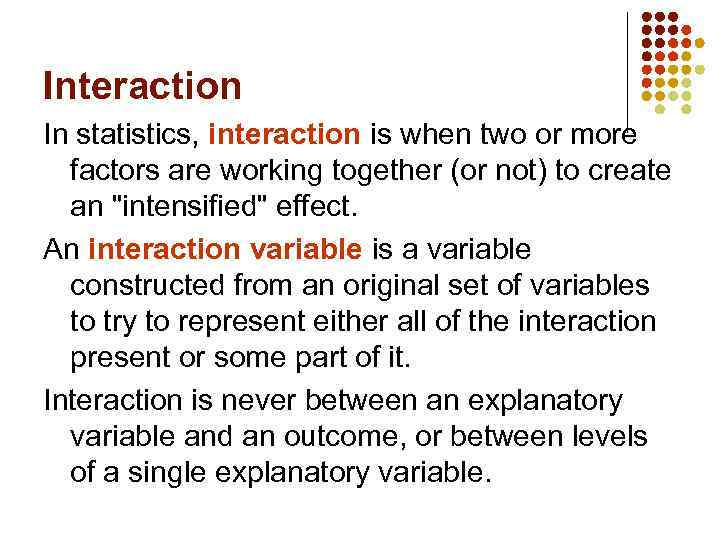 Interaction In statistics, interaction is when two or more factors are working together (or