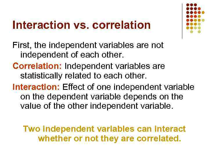 Interaction vs. correlation First, the independent variables are not independent of each other. Correlation: