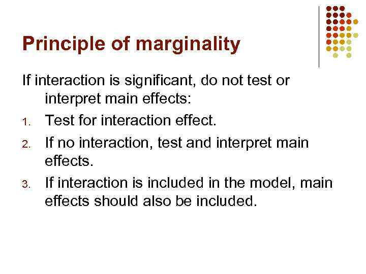Principle of marginality If interaction is significant, do not test or interpret main effects: