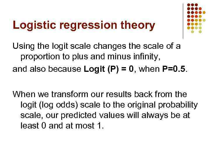 Logistic regression theory Using the logit scale changes the scale of a proportion to
