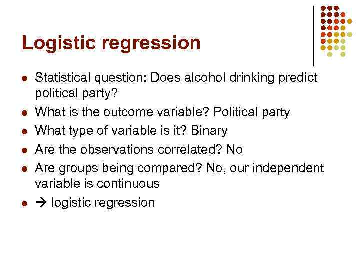 Logistic regression l l l Statistical question: Does alcohol drinking predict political party? What