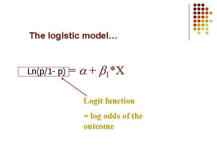 The logistic model… Ln(p/1 - p) = + 1*X Logit function = log odds