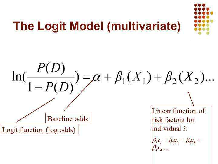 The Logit Model (multivariate) Baseline odds Logit function (log odds) Linear function of risk