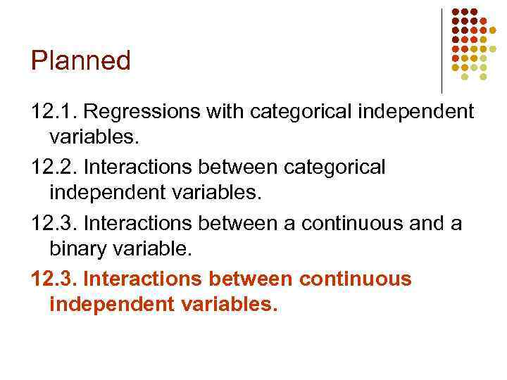 Planned 12. 1. Regressions with categorical independent variables. 12. 2. Interactions between categorical independent