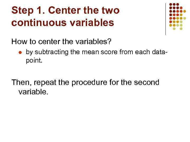 Step 1. Center the two continuous variables How to center the variables? l by