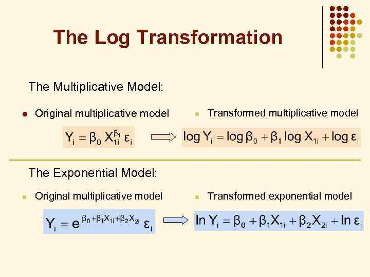 The Log Transformation The Multiplicative Model: l Original multiplicative model n Transformed exponential model
