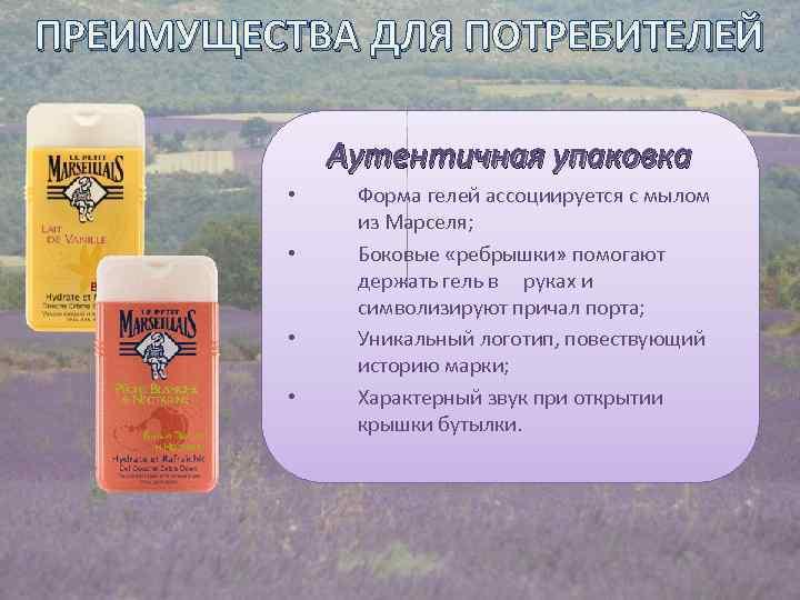 ПРЕИМУЩЕСТВА ДЛЯ ПОТРЕБИТЕЛЕЙ Аутентичная упаковка • • Форма гелей ассоциируется с мылом из Марселя;