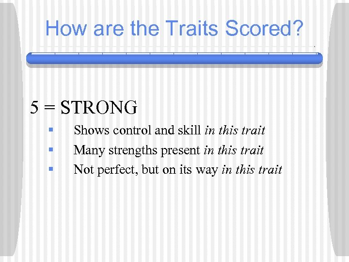 How are the Traits Scored? 5 = STRONG § § § Shows control and