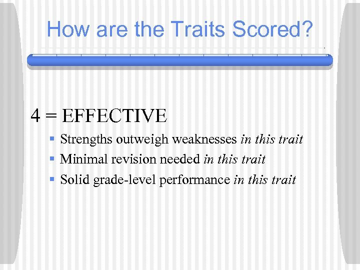 How are the Traits Scored? 4 = EFFECTIVE § Strengths outweigh weaknesses in this