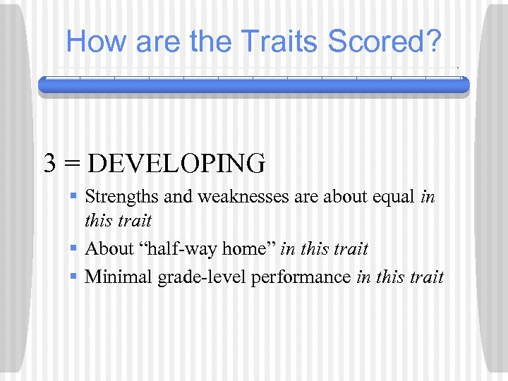 How are the Traits Scored? 3 = DEVELOPING § Strengths and weaknesses are about