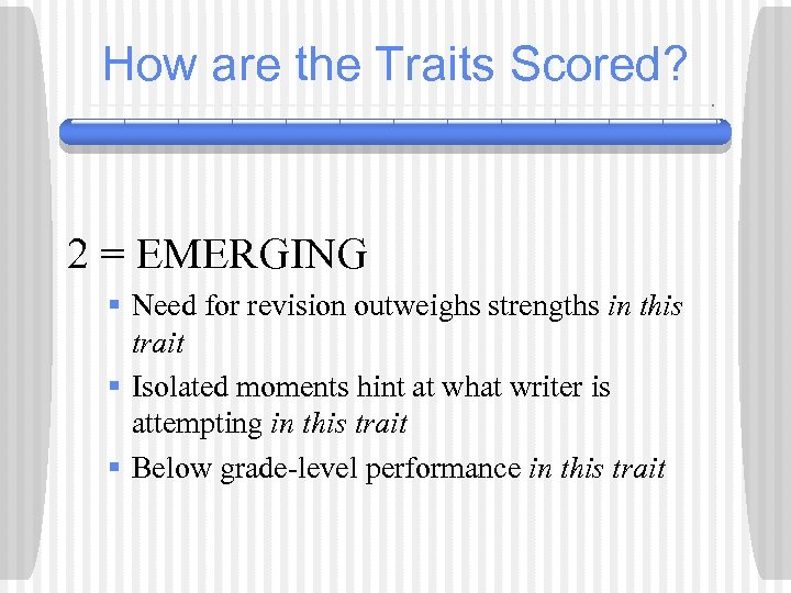 How are the Traits Scored? 2 = EMERGING § Need for revision outweighs strengths