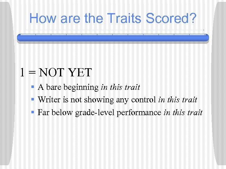 How are the Traits Scored? 1 = NOT YET § A bare beginning in