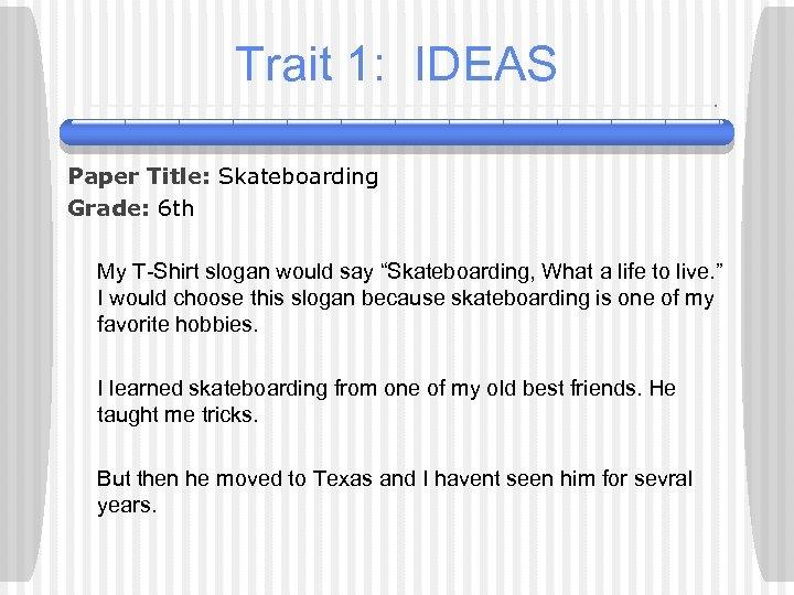 Trait 1: IDEAS Paper Title: Skateboarding Grade: 6 th My T-Shirt slogan would say