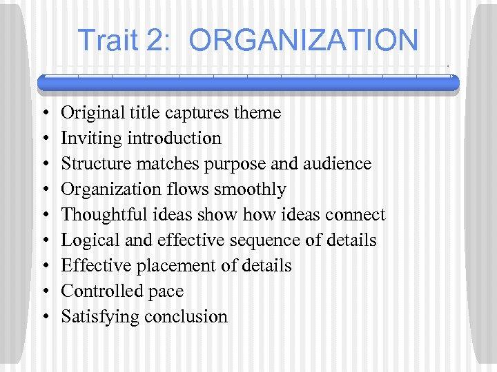 Trait 2: ORGANIZATION • • • Original title captures theme Inviting introduction Structure matches