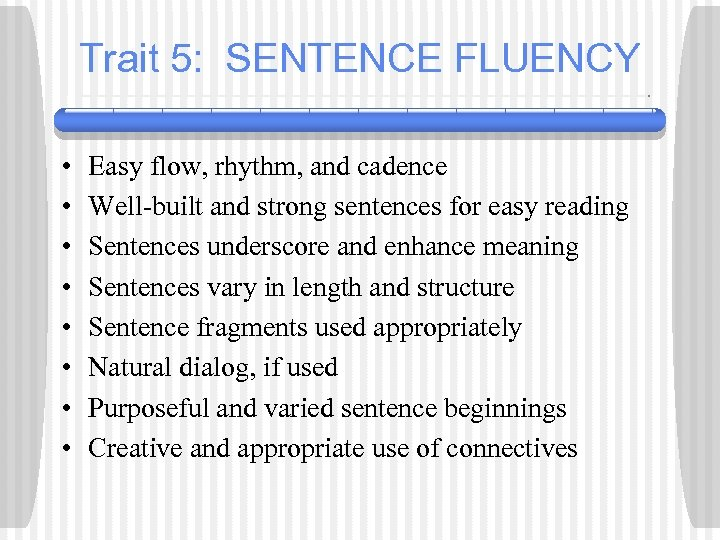 Trait 5: SENTENCE FLUENCY • • Easy flow, rhythm, and cadence Well-built and strong