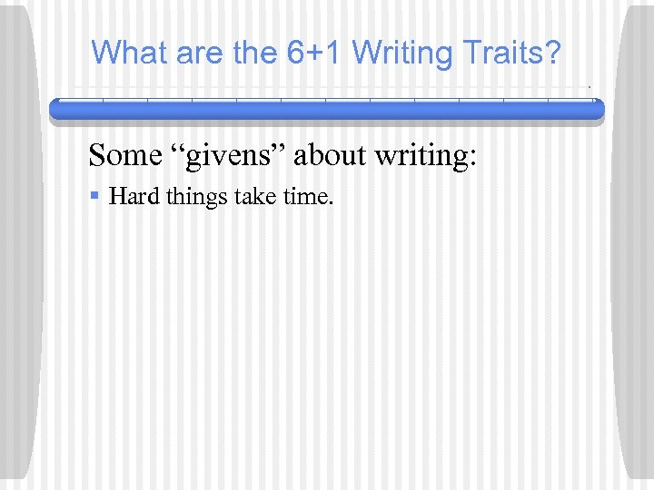 "What are the 6+1 Writing Traits? Some ""givens"" about writing: § Hard things take"