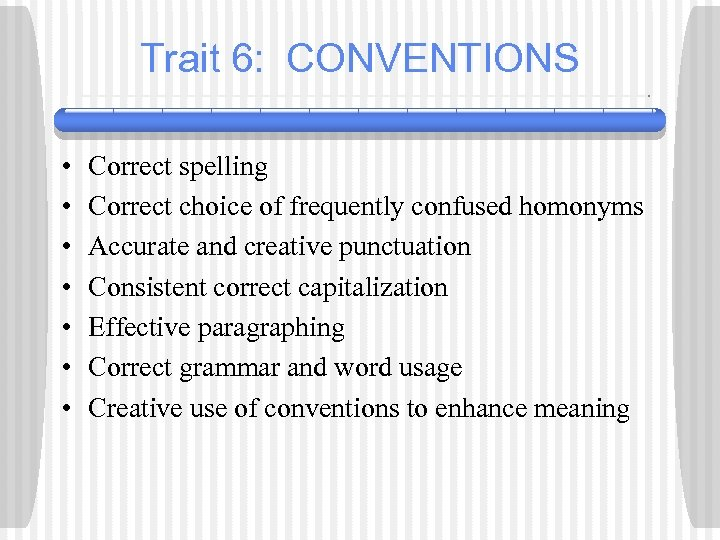 Trait 6: CONVENTIONS • • Correct spelling Correct choice of frequently confused homonyms Accurate