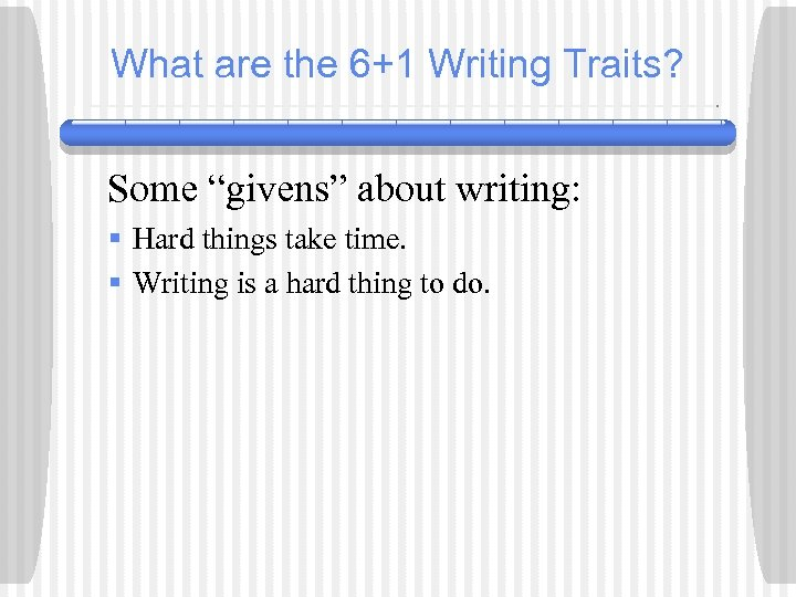 """What are the 6+1 Writing Traits? Some """"givens"""" about writing: § Hard things take"""