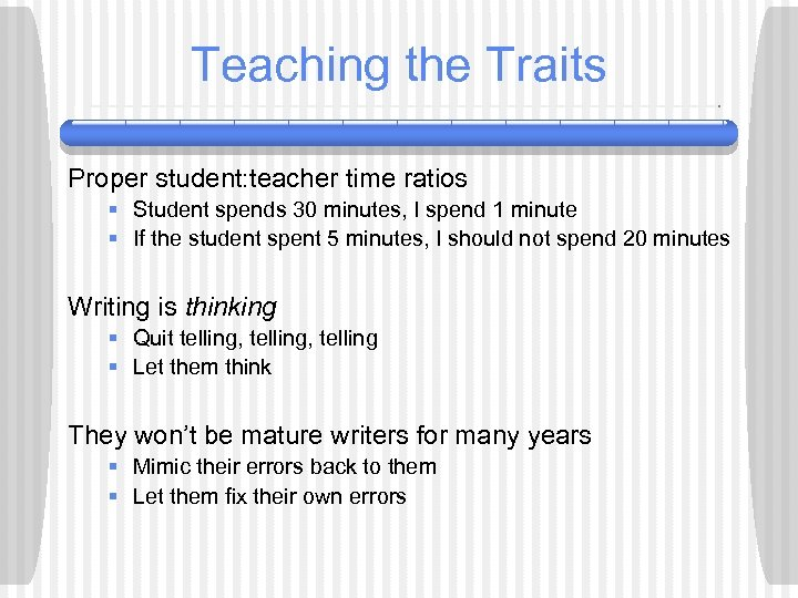 Teaching the Traits Proper student: teacher time ratios § Student spends 30 minutes, I